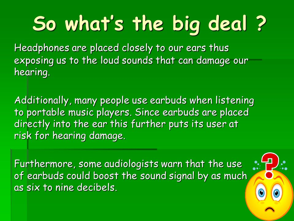 So what's the big deal ? Headphones are placed closely to our ears thus exposing us to the loud sounds that can damage our hearing. Additionally, many