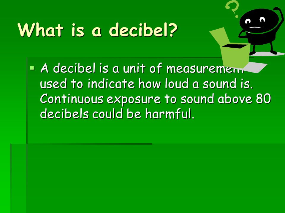What is a decibel. A decibel is a unit of measurement used to indicate how loud a sound is.