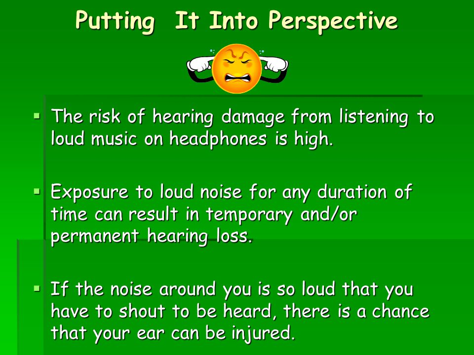 Putting It Into Perspective  The risk of hearing damage from listening to loud music on headphones is high.  Exposure to loud noise for any duration