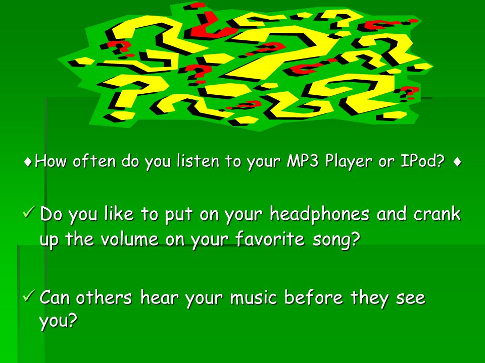  How often do you listen to your MP3 Player or IPod?  Do you like to put on your headphones and crank up the volume on your favorite song? Do you li