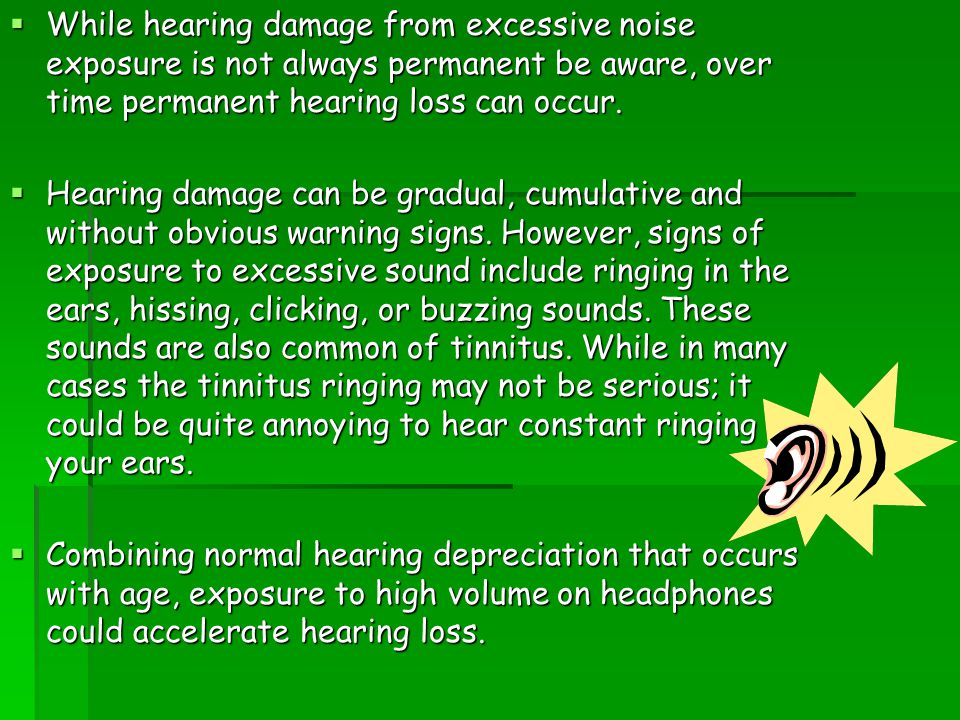  While hearing damage from excessive noise exposure is not always permanent be aware, over time permanent hearing loss can occur.  Hearing damage ca