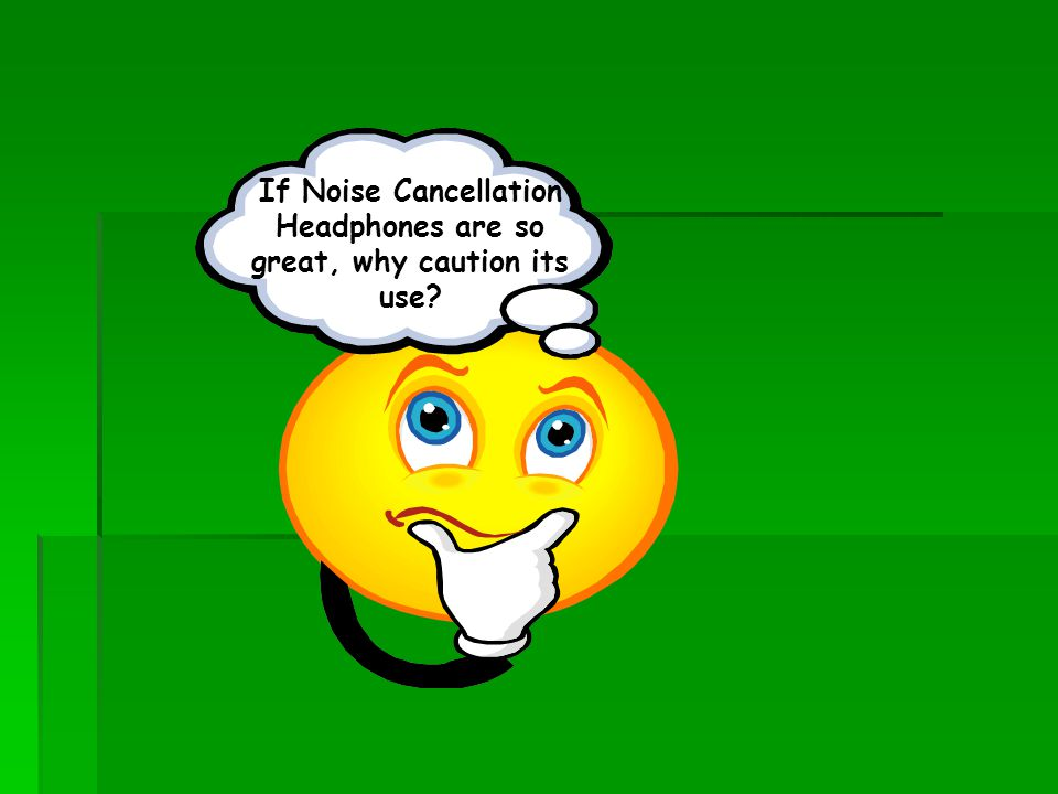 If Noise Cancellation Headphones are so great, why caution its use?
