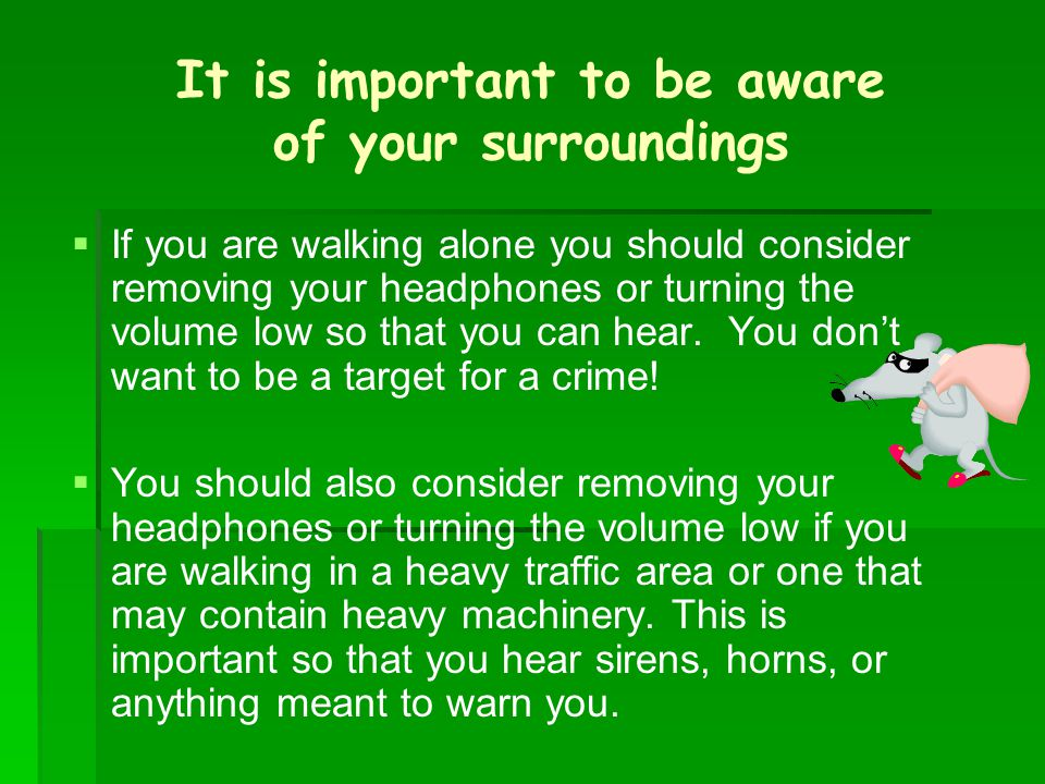 It is important to be aware of your surroundings   If you are walking alone you should consider removing your headphones or turning the volume low s