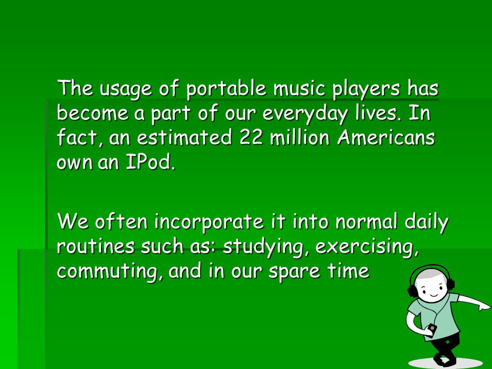 The usage of portable music players has become a part of our everyday lives. In fact, an estimated 22 million Americans own an IPod. We often incorpor