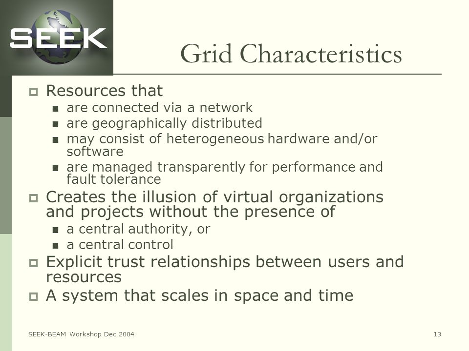 SEEK-BEAM Workshop Dec 200413 Grid Characteristics  Resources that are connected via a network are geographically distributed may consist of heterogeneous hardware and/or software are managed transparently for performance and fault tolerance  Creates the illusion of virtual organizations and projects without the presence of a central authority, or a central control  Explicit trust relationships between users and resources  A system that scales in space and time