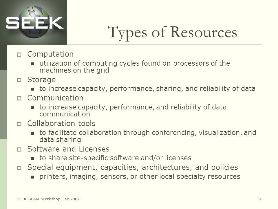SEEK-BEAM Workshop Dec 200414 Types of Resources  Computation utilization of computing cycles found on processors of the machines on the grid  Storage to increase capacity, performance, sharing, and reliability of data  Communication to increase capacity, performance, and reliability of data communication  Collaboration tools to facilitate collaboration through conferencing, visualization, and data sharing  Software and Licenses to share site-specific software and/or licenses  Special equipment, capacities, architectures, and policies printers, imaging, sensors, or other local specialty resources
