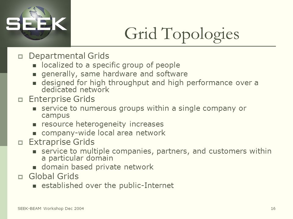 SEEK-BEAM Workshop Dec 200416 Grid Topologies  Departmental Grids localized to a specific group of people generally, same hardware and software designed for high throughput and high performance over a dedicated network  Enterprise Grids service to numerous groups within a single company or campus resource heterogeneity increases company-wide local area network  Extraprise Grids service to multiple companies, partners, and customers within a particular domain domain based private network  Global Grids established over the public-Internet