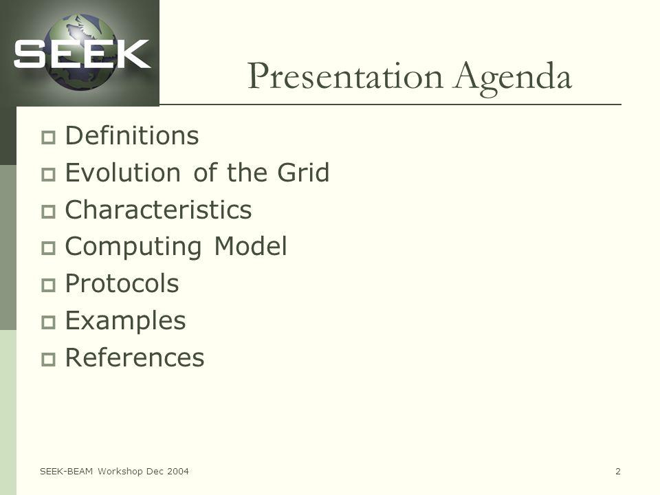 SEEK-BEAM Workshop Dec 20042 Presentation Agenda  Definitions  Evolution of the Grid  Characteristics  Computing Model  Protocols  Examples  References