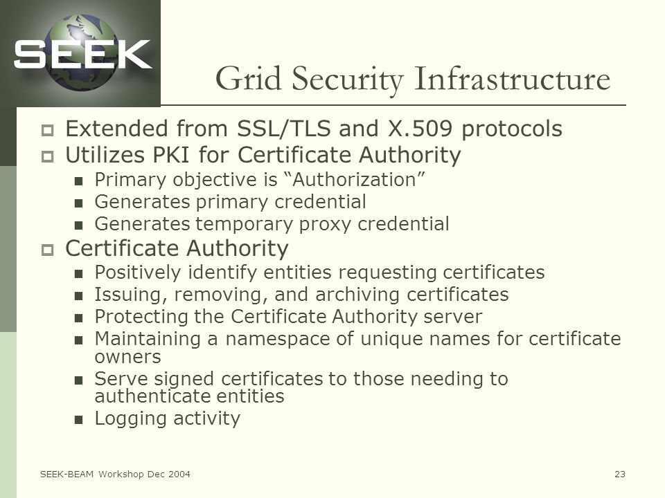 SEEK-BEAM Workshop Dec 200423 Grid Security Infrastructure  Extended from SSL/TLS and X.509 protocols  Utilizes PKI for Certificate Authority Primary objective is Authorization Generates primary credential Generates temporary proxy credential  Certificate Authority Positively identify entities requesting certificates Issuing, removing, and archiving certificates Protecting the Certificate Authority server Maintaining a namespace of unique names for certificate owners Serve signed certificates to those needing to authenticate entities Logging activity