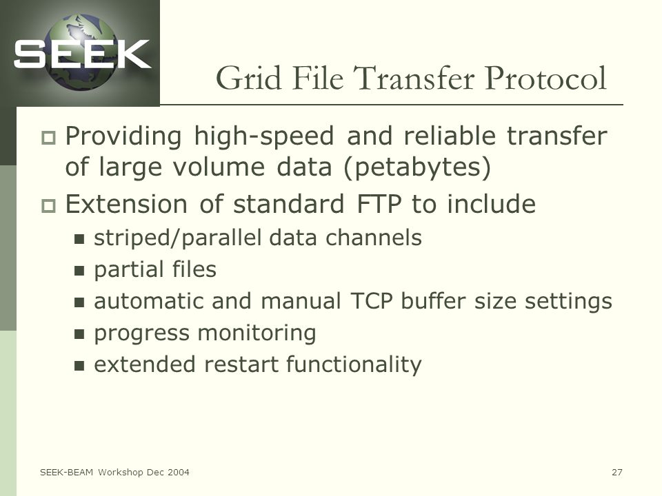 SEEK-BEAM Workshop Dec 200427 Grid File Transfer Protocol  Providing high-speed and reliable transfer of large volume data (petabytes)  Extension of standard FTP to include striped/parallel data channels partial files automatic and manual TCP buffer size settings progress monitoring extended restart functionality