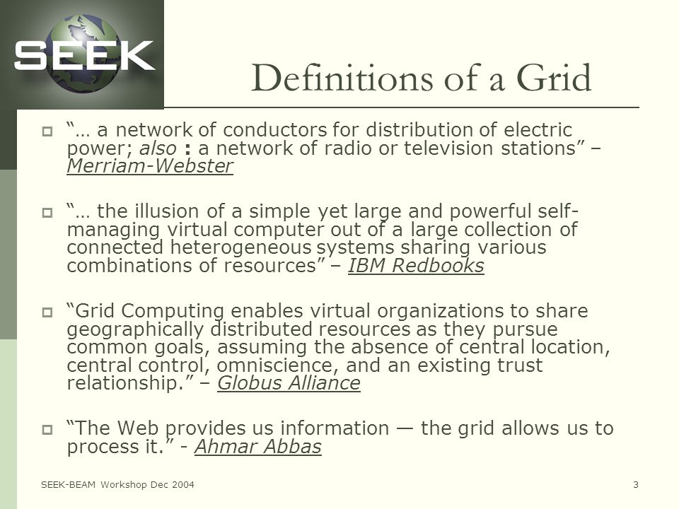 SEEK-BEAM Workshop Dec 20043 Definitions of a Grid  … a network of conductors for distribution of electric power; also : a network of radio or television stations – Merriam-Webster  … the illusion of a simple yet large and powerful self- managing virtual computer out of a large collection of connected heterogeneous systems sharing various combinations of resources – IBM Redbooks  Grid Computing enables virtual organizations to share geographically distributed resources as they pursue common goals, assuming the absence of central location, central control, omniscience, and an existing trust relationship. – Globus Alliance  The Web provides us information — the grid allows us to process it. - Ahmar Abbas