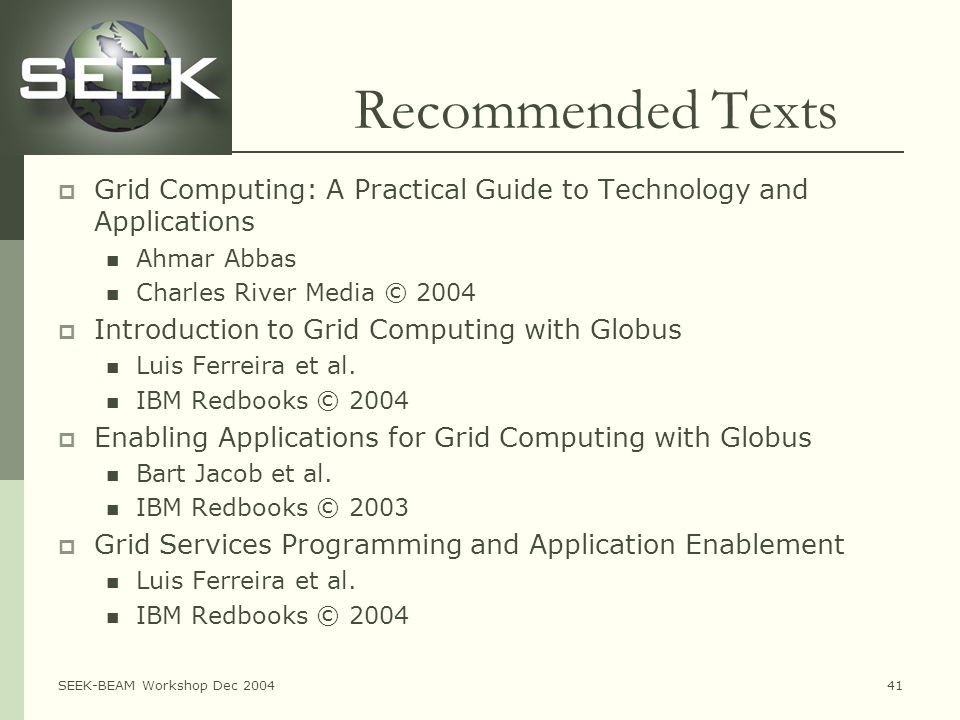 SEEK-BEAM Workshop Dec 200441 Recommended Texts  Grid Computing: A Practical Guide to Technology and Applications Ahmar Abbas Charles River Media © 2004  Introduction to Grid Computing with Globus Luis Ferreira et al.