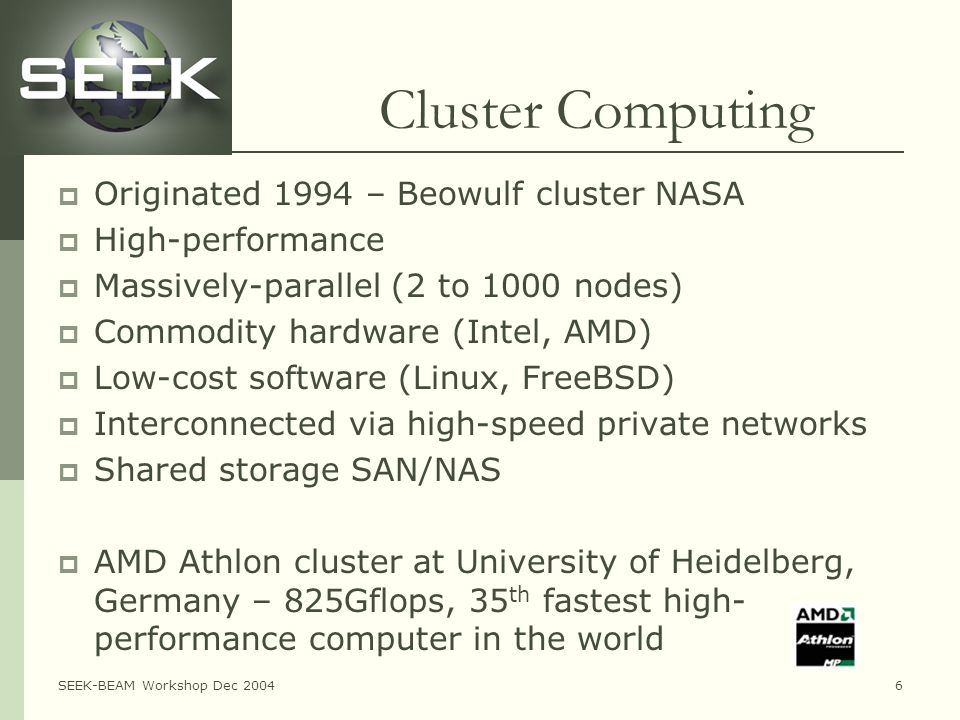 SEEK-BEAM Workshop Dec 20046 Cluster Computing  Originated 1994 – Beowulf cluster NASA  High-performance  Massively-parallel (2 to 1000 nodes)  Commodity hardware (Intel, AMD)  Low-cost software (Linux, FreeBSD)  Interconnected via high-speed private networks  Shared storage SAN/NAS  AMD Athlon cluster at University of Heidelberg, Germany – 825Gflops, 35 th fastest high- performance computer in the world