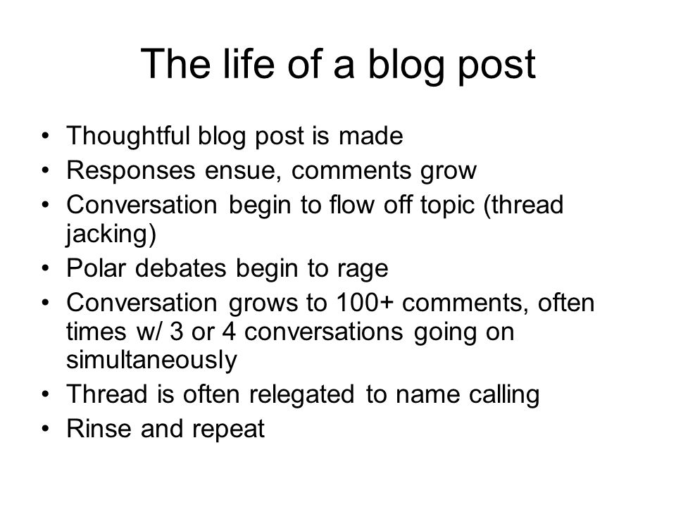 The life of a blog post Thoughtful blog post is made Responses ensue, comments grow Conversation begin to flow off topic (thread jacking) Polar debates begin to rage Conversation grows to 100+ comments, often times w/ 3 or 4 conversations going on simultaneously Thread is often relegated to name calling Rinse and repeat