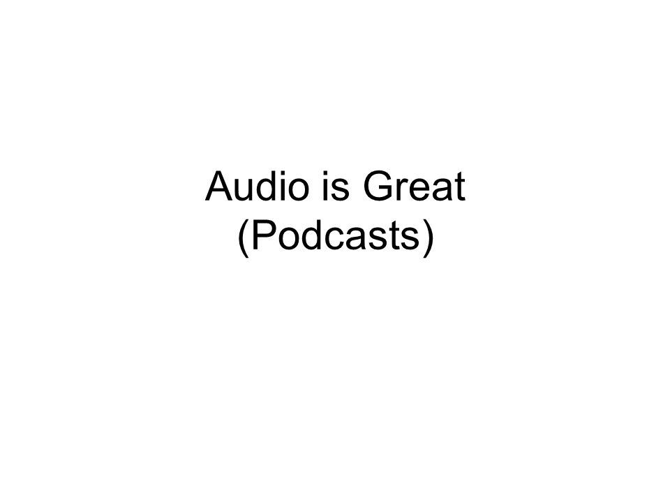 Audio is Great (Podcasts)