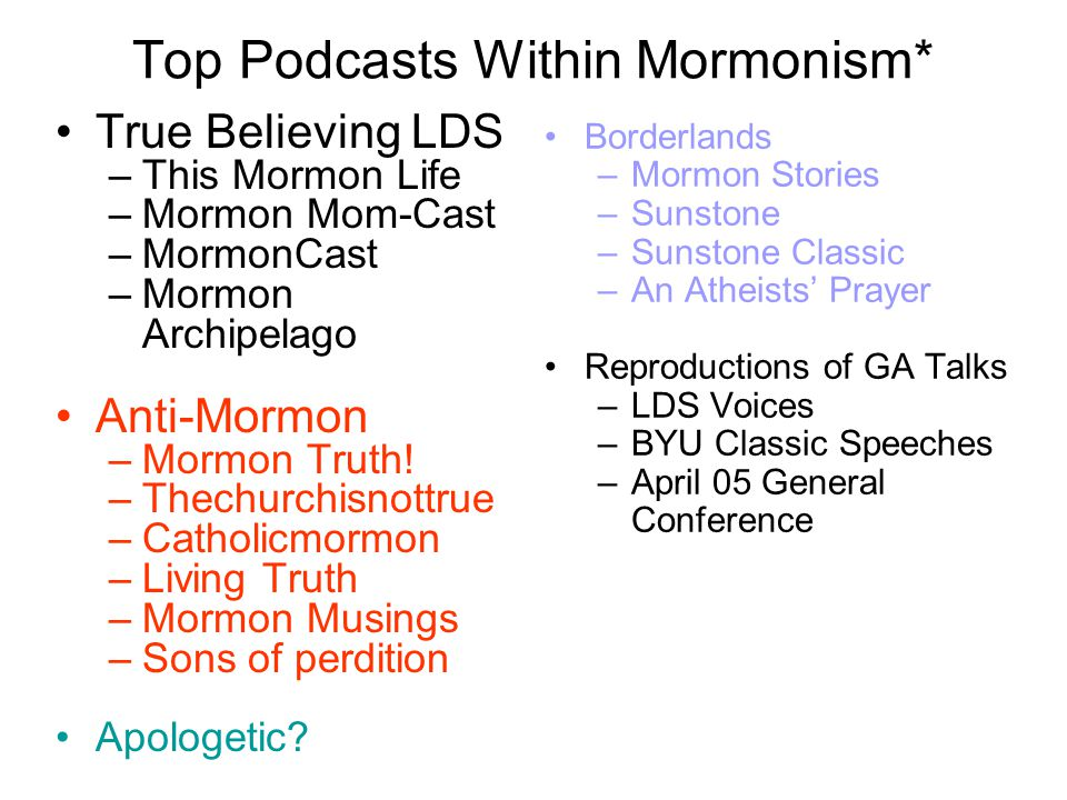 Top Podcasts Within Mormonism* True Believing LDS –This Mormon Life –Mormon Mom-Cast –MormonCast –Mormon Archipelago Anti-Mormon –Mormon Truth! –Thech