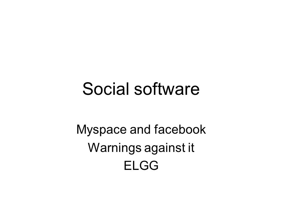 Social software Myspace and facebook Warnings against it ELGG