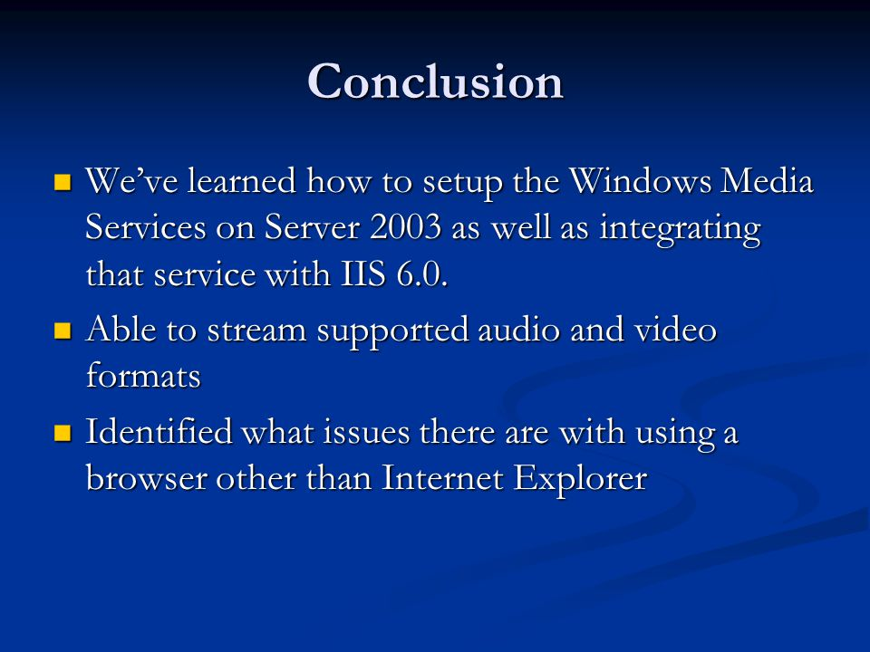 Conclusion We've learned how to setup the Windows Media Services on Server 2003 as well as integrating that service with IIS 6.0. We've learned how to