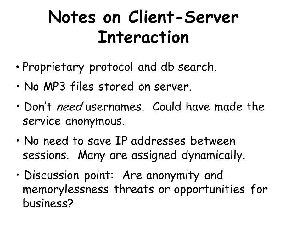 Napster Client-Client (P2P) Interaction Client 1 Client 2 Client 1 's IP address Request Requested MP3 Note: This part uses standard Internet protocols, e.g., FTP