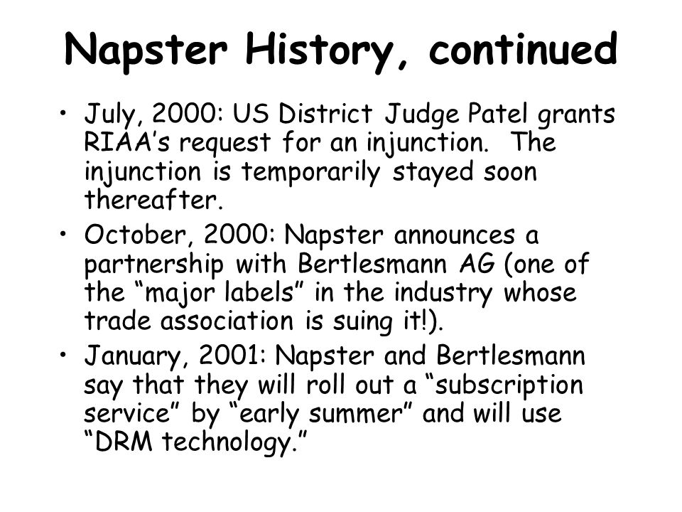 Napster History, continued February, 2001: Ninth Circuit upholds lower court's findings that Napster is guilty of contributory and vicarious infringement.