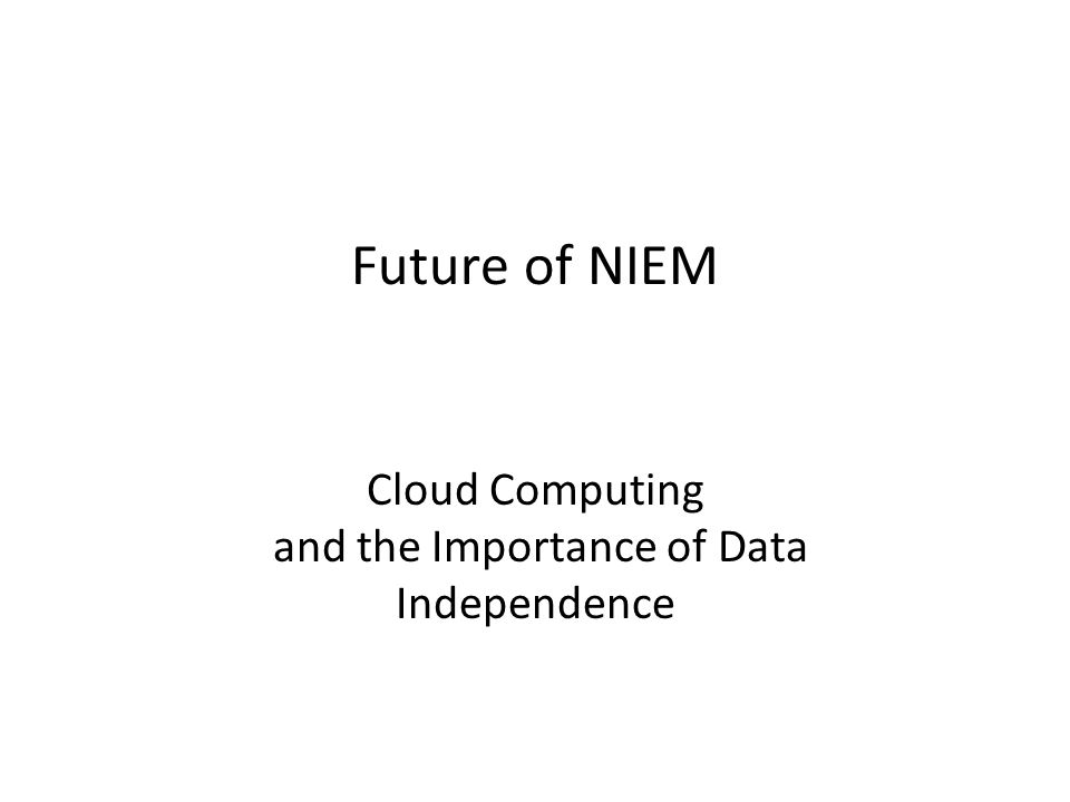 Future of NIEM Cloud Computing and the Importance of Data Independence