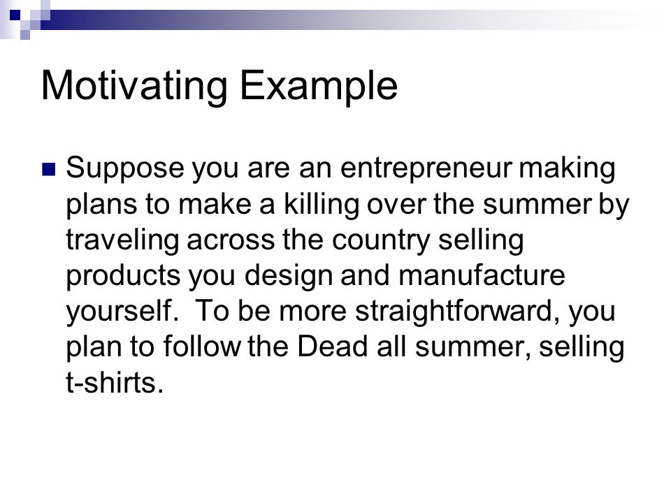 Motivating Example Suppose you are an entrepreneur making plans to make a killing over the summer by traveling across the country selling products you
