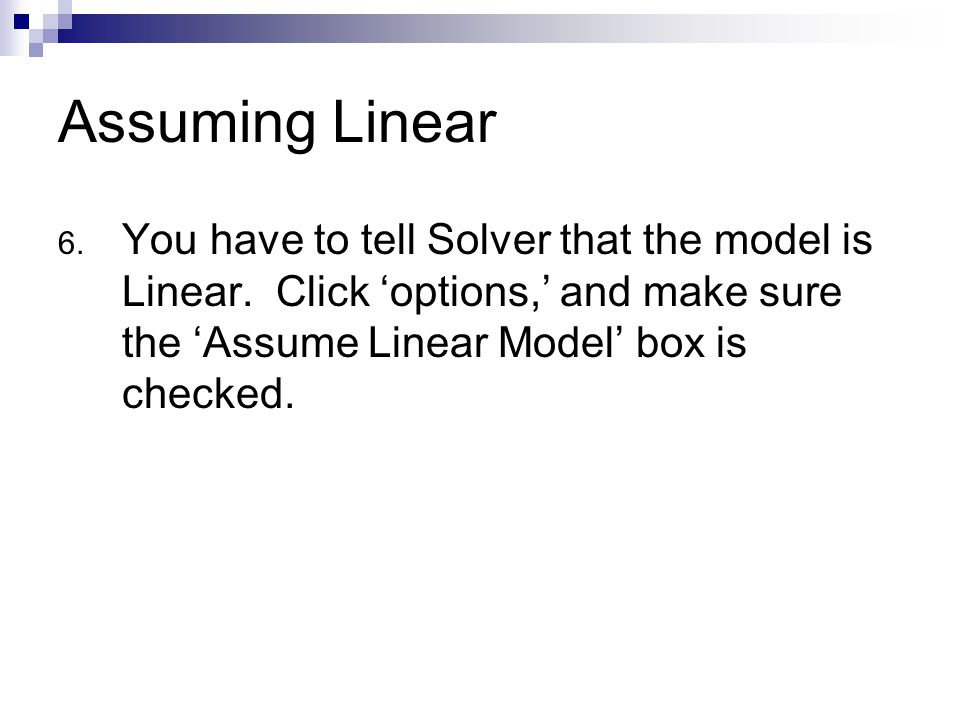 Assuming Linear 6. You have to tell Solver that the model is Linear. Click 'options,' and make sure the 'Assume Linear Model' box is checked.