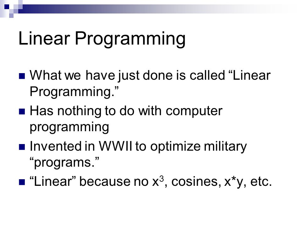 "Linear Programming What we have just done is called ""Linear Programming."" Has nothing to do with computer programming Invented in WWII to optimize mil"