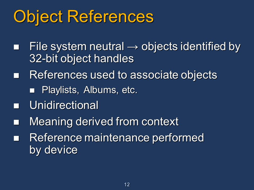12 Object References File system neutral → objects identified by 32-bit object handles File system neutral → objects identified by 32-bit object handles References used to associate objects References used to associate objects Playlists, Albums, etc.