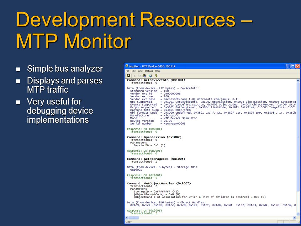 25 Development Resources – MTP Monitor Simple bus analyzer Simple bus analyzer Displays and parses MTP traffic Displays and parses MTP traffic Very useful for debugging device implementations Very useful for debugging device implementations