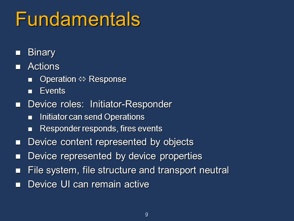 9 Fundamentals Binary Binary Actions Actions Operation  Response Operation  Response Events Events Device roles: Initiator-Responder Device roles: Initiator-Responder Initiator can send Operations Initiator can send Operations Responder responds, fires events Responder responds, fires events Device content represented by objects Device content represented by objects Device represented by device properties Device represented by device properties File system, file structure and transport neutral File system, file structure and transport neutral Device UI can remain active Device UI can remain active
