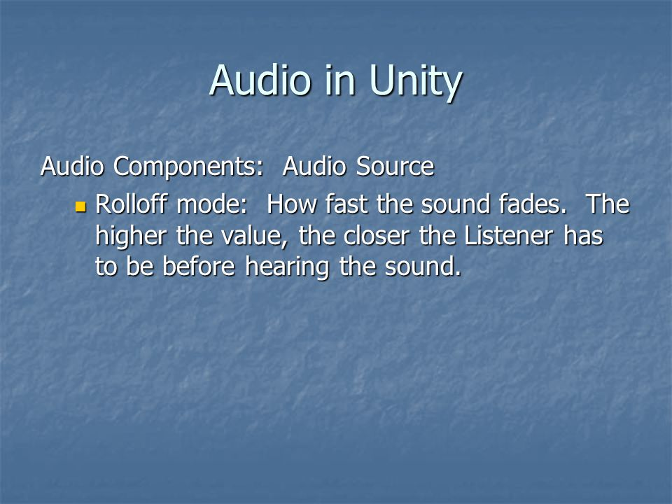 Audio in Unity Audio Components: Audio Source Rolloff mode: How fast the sound fades.