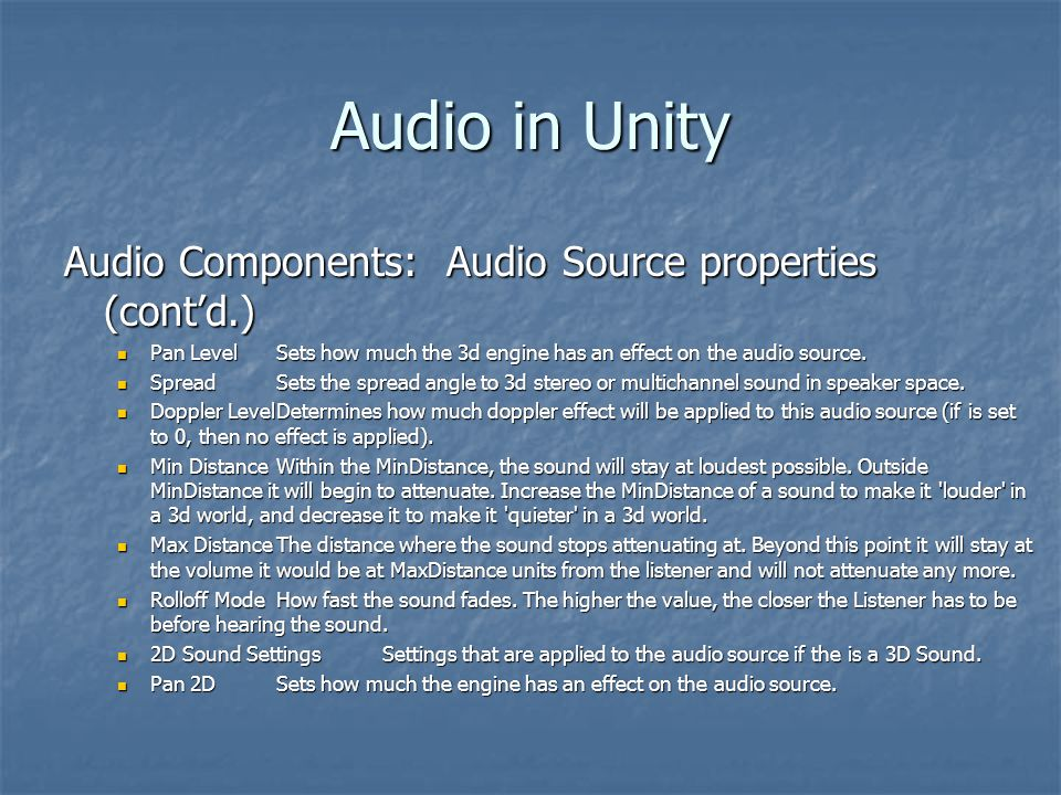Audio in Unity Audio Components: Audio Source properties (cont'd.) Pan LevelSets how much the 3d engine has an effect on the audio source.