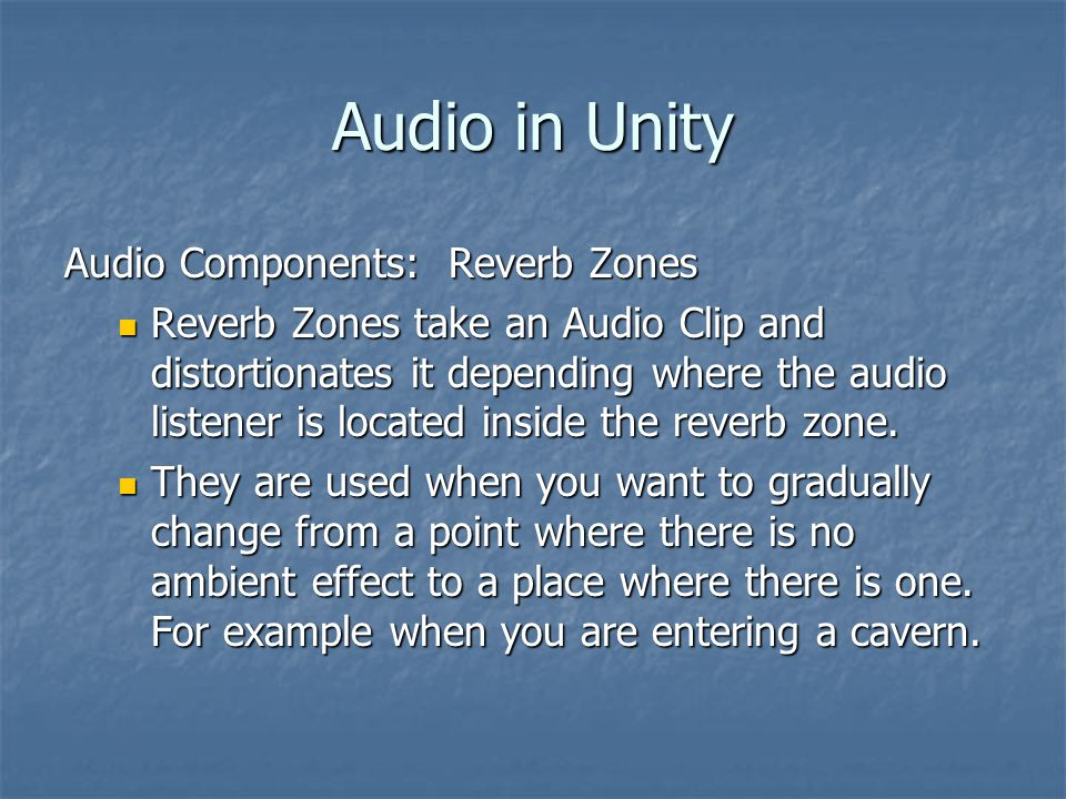 Audio in Unity Audio Components: Reverb Zones Reverb Zones take an Audio Clip and distortionates it depending where the audio listener is located inside the reverb zone.