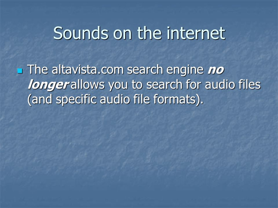 Sounds on the internet The altavista.com search engine no longer allows you to search for audio files (and specific audio file formats).