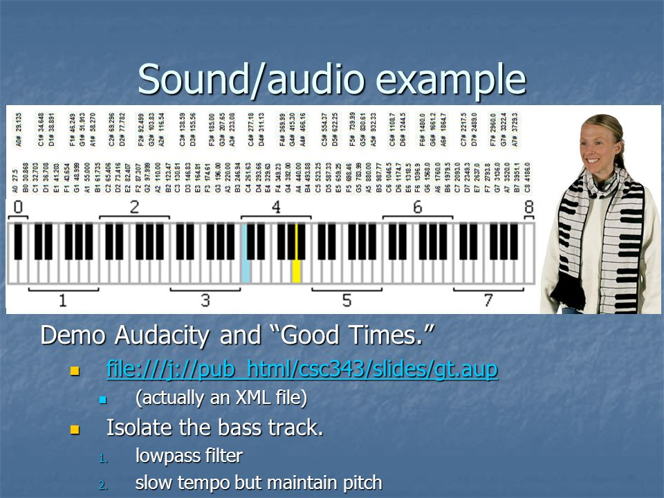 Sound/audio example Demo Audacity and Good Times. file:///j://pub_html/csc343/slides/gt.aup file:///j://pub_html/csc343/slides/gt.aup file:///j://pub_html/csc343/slides/gt.aup (actually an XML file) (actually an XML file) Isolate the bass track.