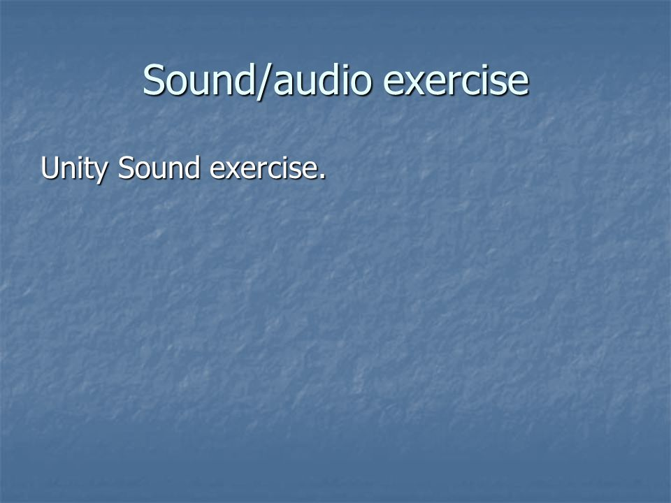 Sound/audio exercise Unity Sound exercise.