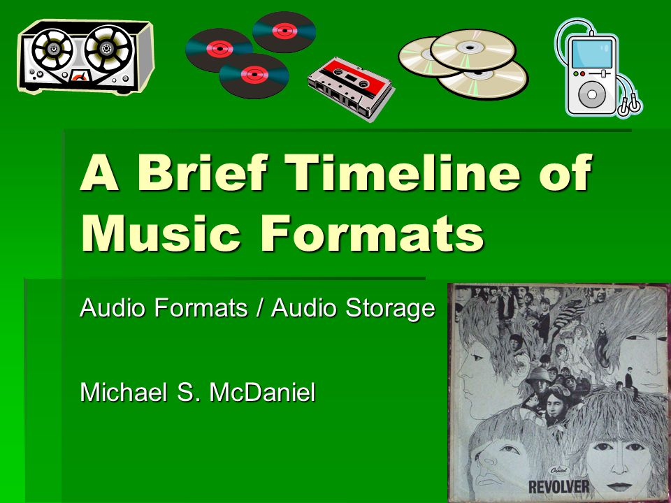 A Brief Timeline of Music Formats Audio Formats / Audio Storage Michael S. McDaniel