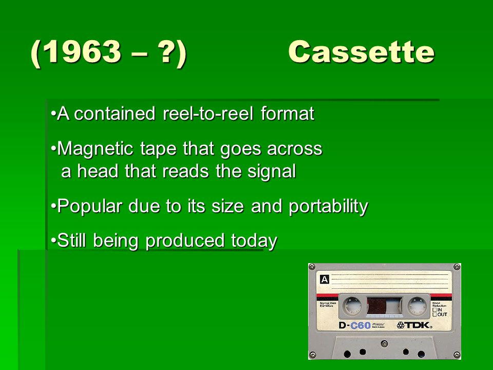 (1963 – ?) Cassette A contained reel-to-reel formatA contained reel-to-reel format Magnetic tape that goes across a head that reads the signalMagnetic tape that goes across a head that reads the signal Popular due to its size and portabilityPopular due to its size and portability Still being produced todayStill being produced today