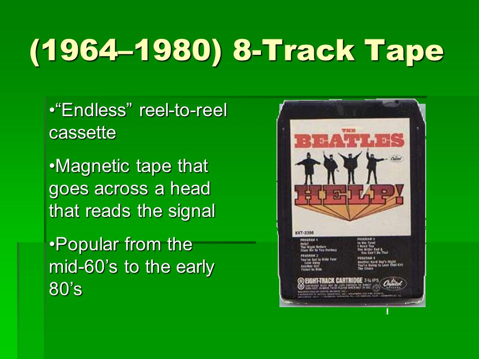 (1964–1980) 8-Track Tape Endless reel-to-reel cassette Endless reel-to-reel cassette Magnetic tape that goes across a head that reads the signalMagnetic tape that goes across a head that reads the signal Popular from the mid-60's to the early 80'sPopular from the mid-60's to the early 80's