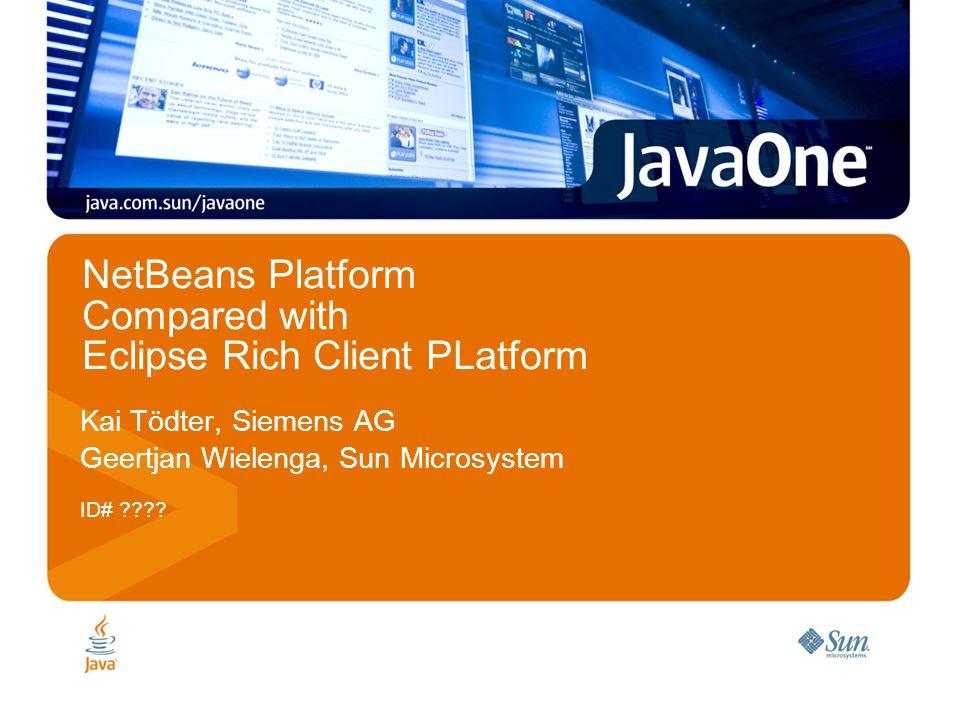 NetBeans Platform Compared with Eclipse Rich Client PLatform Kai Tödter, Siemens AG Geertjan Wielenga, Sun Microsystem ID# ????