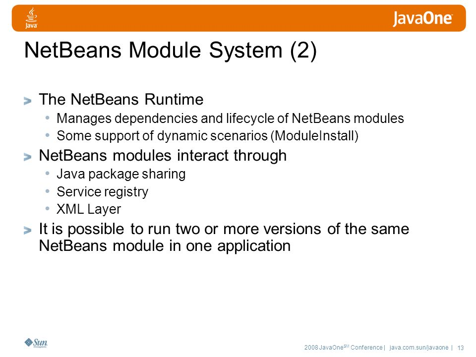 2008 JavaOne SM Conference | java.com.sun/javaone | 13 NetBeans Module System (2) The NetBeans Runtime Manages dependencies and lifecycle of NetBeans modules Some support of dynamic scenarios (ModuleInstall) NetBeans modules interact through Java package sharing Service registry XML Layer It is possible to run two or more versions of the same NetBeans module in one application