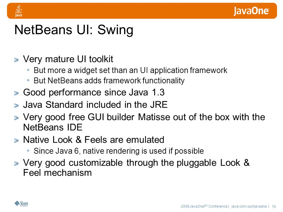 2008 JavaOne SM Conference | java.com.sun/javaone | 15 NetBeans UI: Swing Very mature UI toolkit But more a widget set than an UI application framework But NetBeans adds framework functionality Good performance since Java 1.3 Java Standard included in the JRE Very good free GUI builder Matisse out of the box with the NetBeans IDE Native Look & Feels are emulated Since Java 6, native rendering is used if possible Very good customizable through the pluggable Look & Feel mechanism