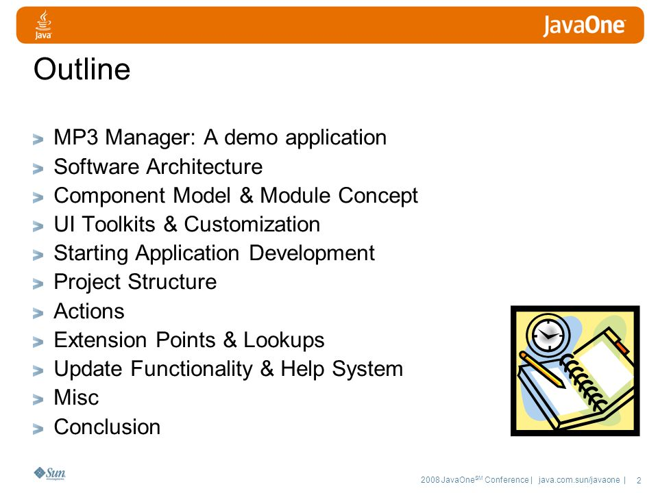 2008 JavaOne SM Conference | java.com.sun/javaone | 2 Outline MP3 Manager: A demo application Software Architecture Component Model & Module Concept UI Toolkits & Customization Starting Application Development Project Structure Actions Extension Points & Lookups Update Functionality & Help System Misc Conclusion