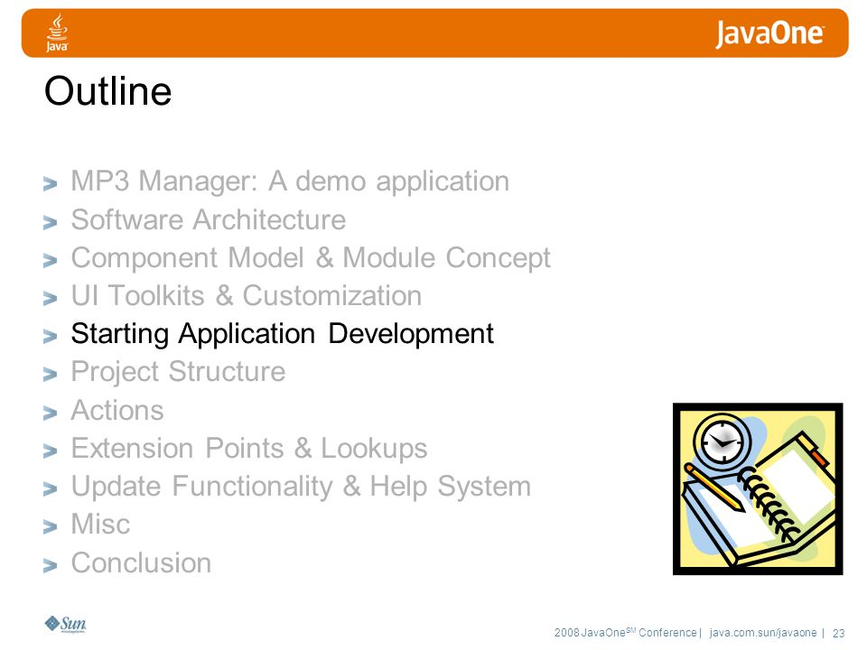 2008 JavaOne SM Conference | java.com.sun/javaone | 23 Outline MP3 Manager: A demo application Software Architecture Component Model & Module Concept UI Toolkits & Customization Starting Application Development Project Structure Actions Extension Points & Lookups Update Functionality & Help System Misc Conclusion