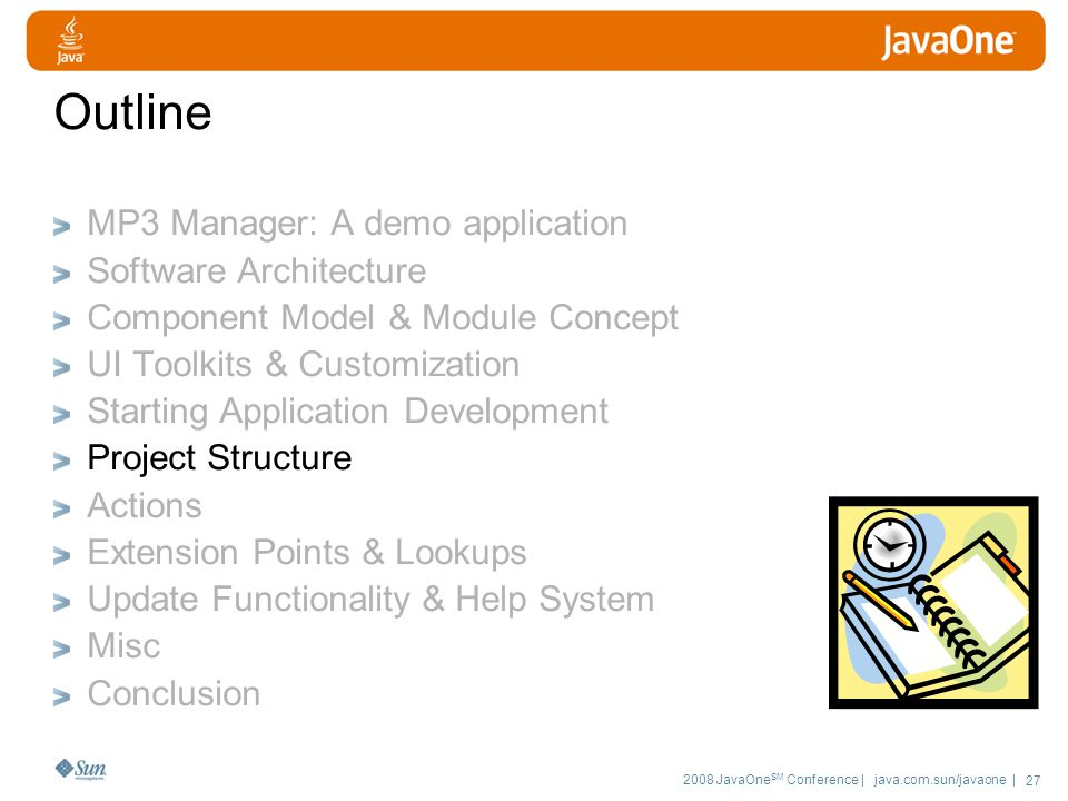 2008 JavaOne SM Conference | java.com.sun/javaone | 27 Outline MP3 Manager: A demo application Software Architecture Component Model & Module Concept UI Toolkits & Customization Starting Application Development Project Structure Actions Extension Points & Lookups Update Functionality & Help System Misc Conclusion