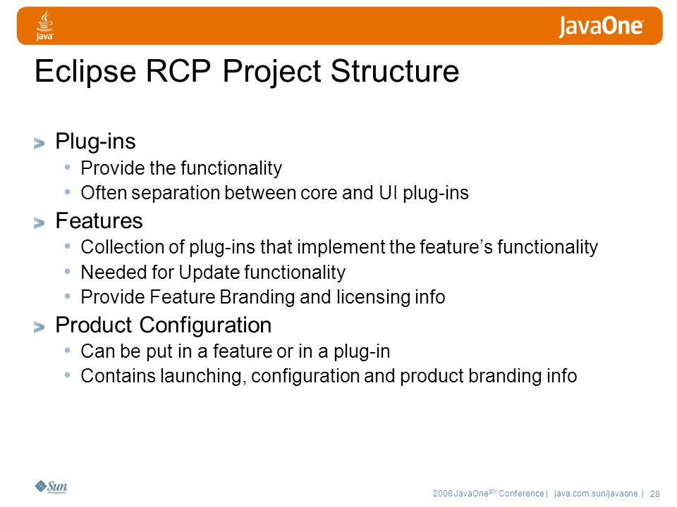 2008 JavaOne SM Conference | java.com.sun/javaone | 28 Eclipse RCP Project Structure Plug-ins Provide the functionality Often separation between core and UI plug-ins Features Collection of plug-ins that implement the feature's functionality Needed for Update functionality Provide Feature Branding and licensing info Product Configuration Can be put in a feature or in a plug-in Contains launching, configuration and product branding info