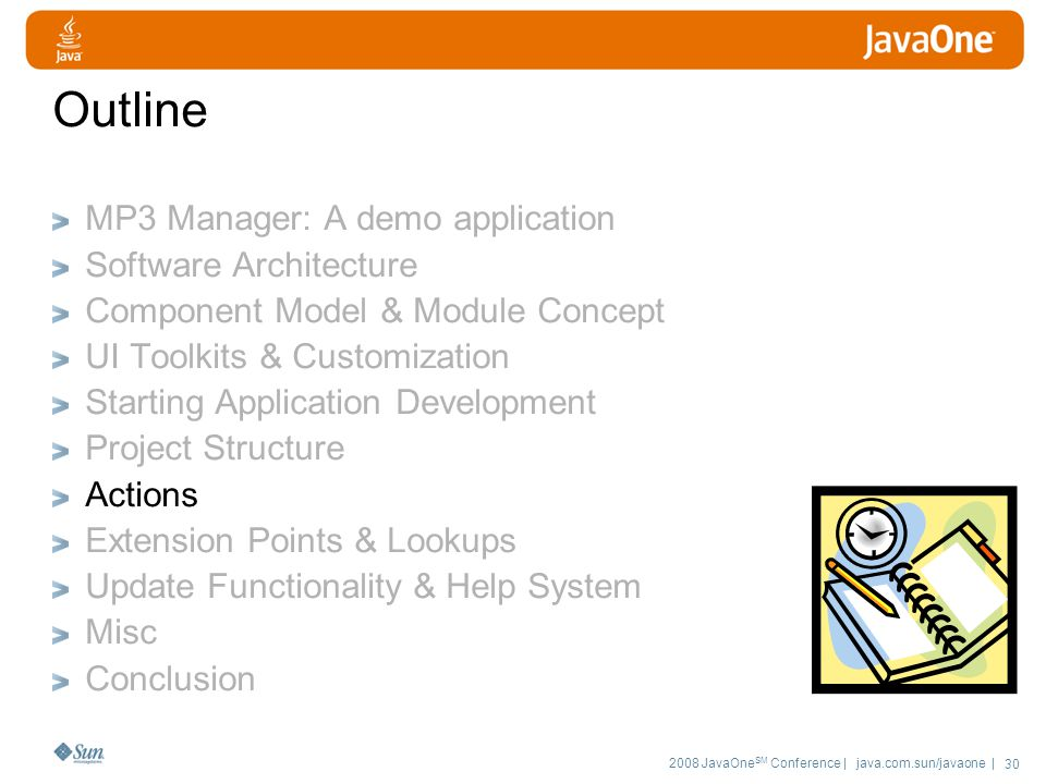 2008 JavaOne SM Conference | java.com.sun/javaone | 30 Outline MP3 Manager: A demo application Software Architecture Component Model & Module Concept UI Toolkits & Customization Starting Application Development Project Structure Actions Extension Points & Lookups Update Functionality & Help System Misc Conclusion