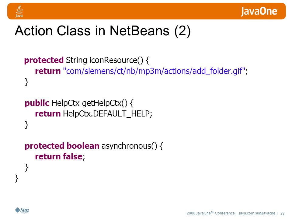 2008 JavaOne SM Conference | java.com.sun/javaone | 33 Action Class in NetBeans (2) protected String iconResource() { return com/siemens/ct/nb/mp3m/actions/add_folder.gif ; } public HelpCtx getHelpCtx() { return HelpCtx.DEFAULT_HELP; } protected boolean asynchronous() { return false; }