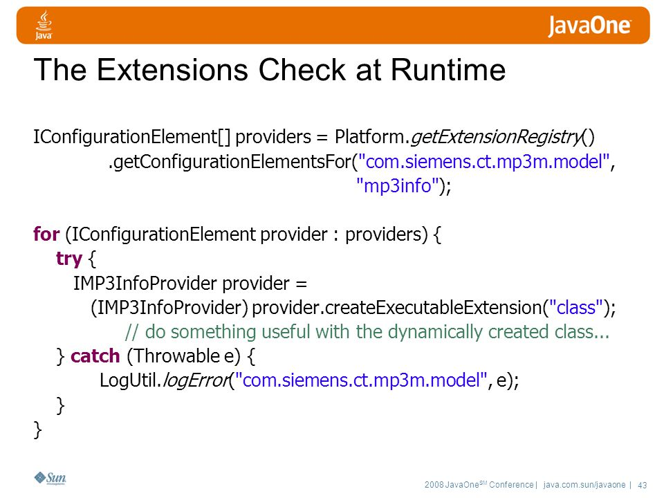 2008 JavaOne SM Conference | java.com.sun/javaone | 43 The Extensions Check at Runtime IConfigurationElement[] providers = Platform.getExtensionRegistry().getConfigurationElementsFor( com.siemens.ct.mp3m.model , mp3info ); for (IConfigurationElement provider : providers) { try { IMP3InfoProvider provider = (IMP3InfoProvider) provider.createExecutableExtension( class ); // do something useful with the dynamically created class...